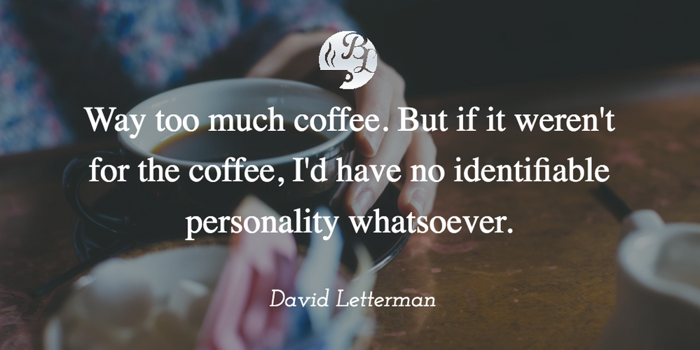 Way_too_much_coffee._But_if_it_weren_t_for_the_coffee_I_d_have_no_identifiable_personality_whatsoever (1).png