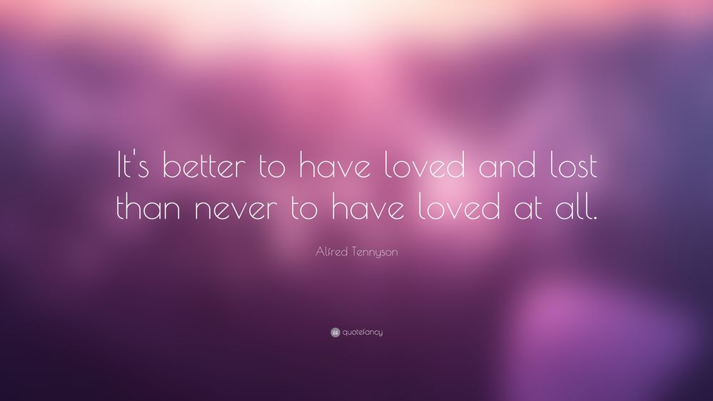 It's-better-to-have-loved-and-lost-than-never-to-have-loved-at-all.jpg