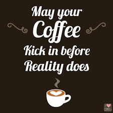 may your coffee kick in before reality does.png