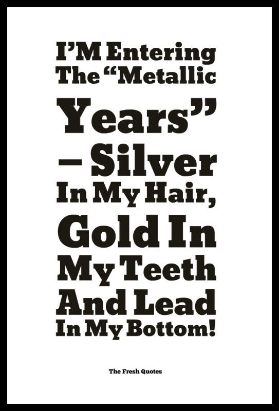 """I'M-Entering-The-""""Metallic-Years""""-—-Silver-In-My-Hair-Gold-In-My-Teeth-And-Lead-In-My-Bottom-543x800.jpg"""