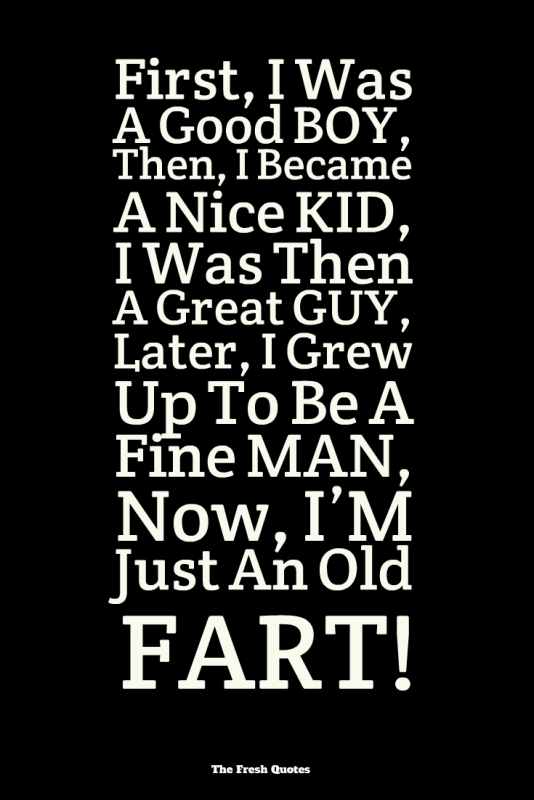 First-I-Was-A-Good-BOY-Then-I-Became-A-Nice-KID-I-Was-Then-A-Great-GUY-Later-I-Grew-Up-To-Be-A-Fine-MAN-Now-I'M-Just-An-Old-FART-534x800.png