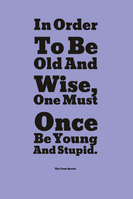 In-Order-To-Be-Old-And-Wise-One-Must-Once-Be-Young-And-Stupid.-534x800.png