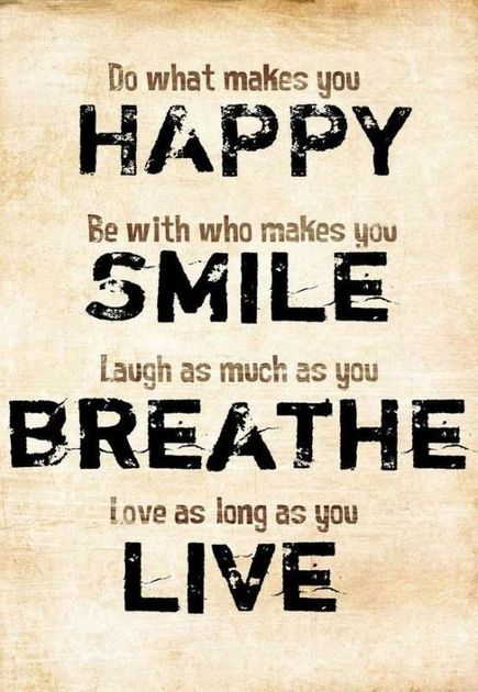 do-what-makes-you-happy-be-with-who-makes-you-smile-laugh-as-much-as-you-breathe-love-as-long-as-you-live-quote-1.jpg