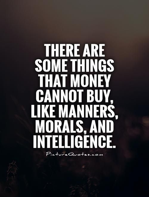173145893-there-are-some-things-that-money-cannot-buy-like-manners-morals-and-intelligence-quote-1.jpg