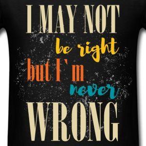 i-may-not-be-right-but-i-m-never-wrong-men-s-t-shirt.jpg