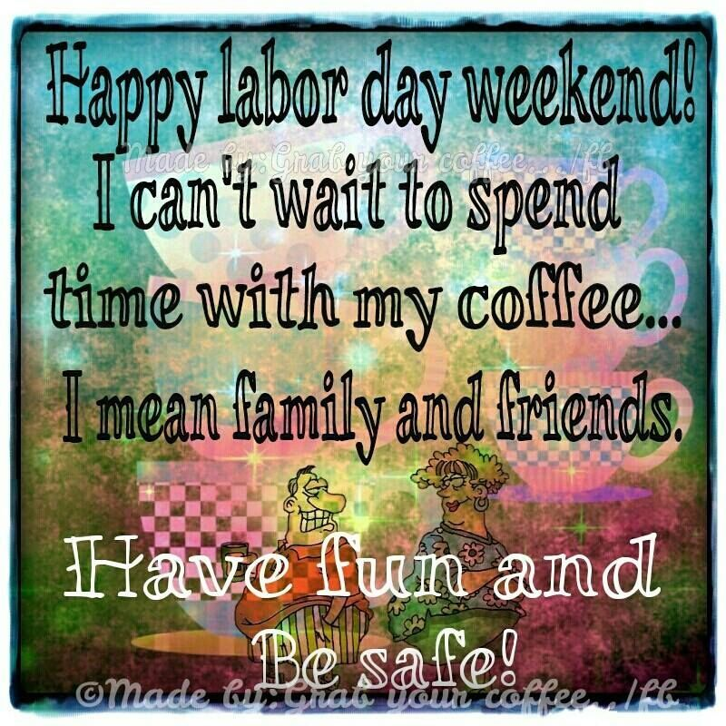 337507-I-Cant-Wait-To-Spend-Time-With-My-Coffee...happy-Labor-Day-Weekend.jpg