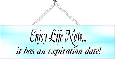 Enjoy-life-now-it-has-an-expiration-date-3
