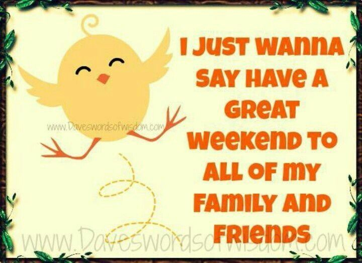 I-Just-Wanna-Say-Have-A-Great-Weekend-To-All-Of-My-Family-And-Friends.jpg