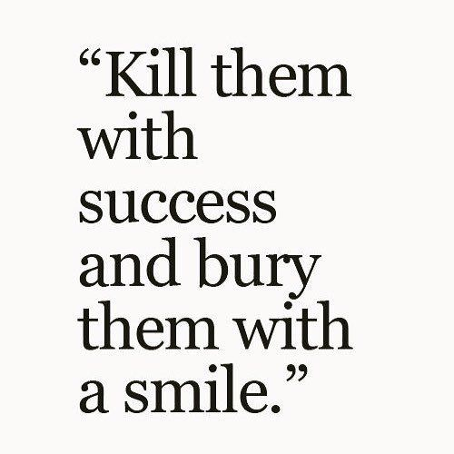 kill them with success and bury them with a smile.jpg