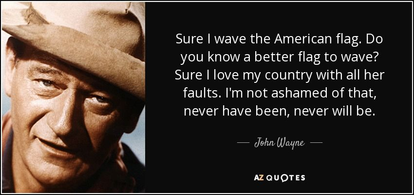 quote-sure-i-wave-the-american-flag-do-you-know-a-better-flag-to-wave-sure-i-love-my-country-john-wayne-52-86-41.jpg