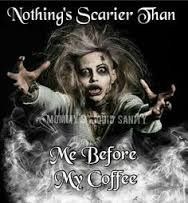 nothing's scarier than me before coffee.jpg